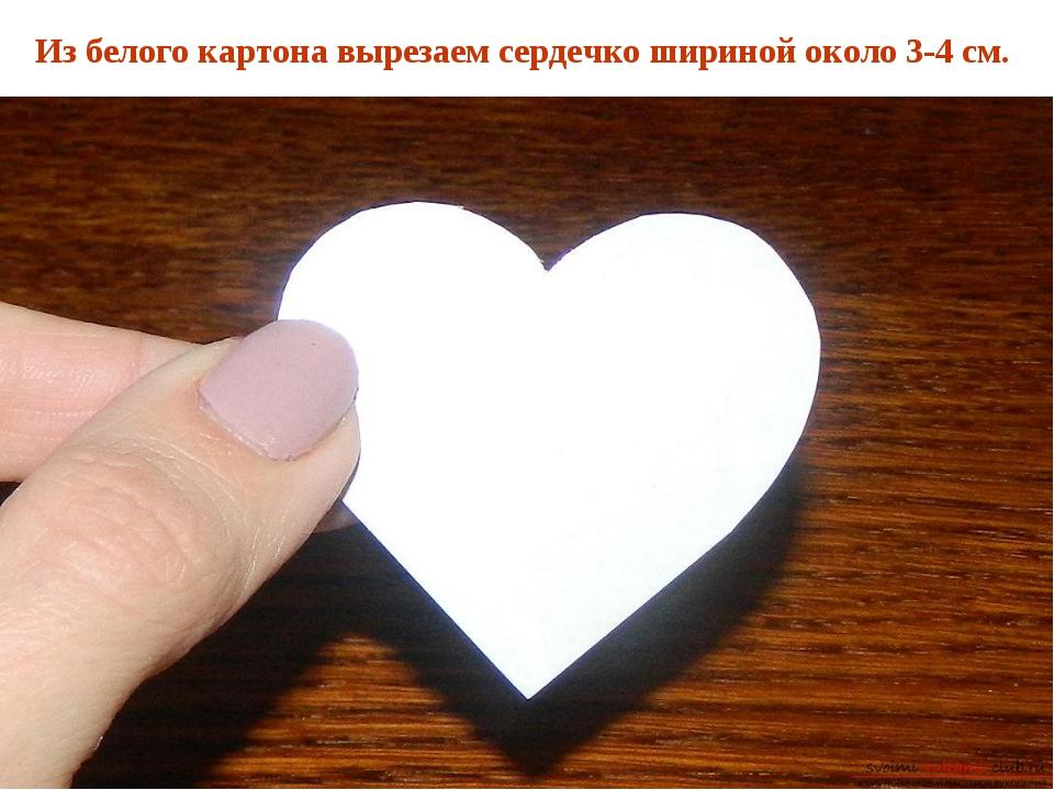 Из белого картона вырезаем сердечко шириной около 3-4 см.