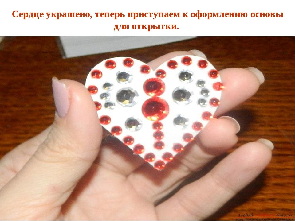 Сердце украшено, теперь приступаем к оформлению основы для открытки.