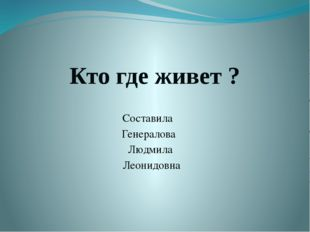 Кто где живет ? Составила Генералова Людмила Леонидовна