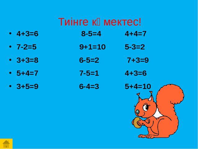 Тиінге көмектес! 4+3=6 8-5=4 4+4=7 7-2=5 9+1=10 5-3=2 3+3=8 6-5=2 7+3=9 5+4=7...