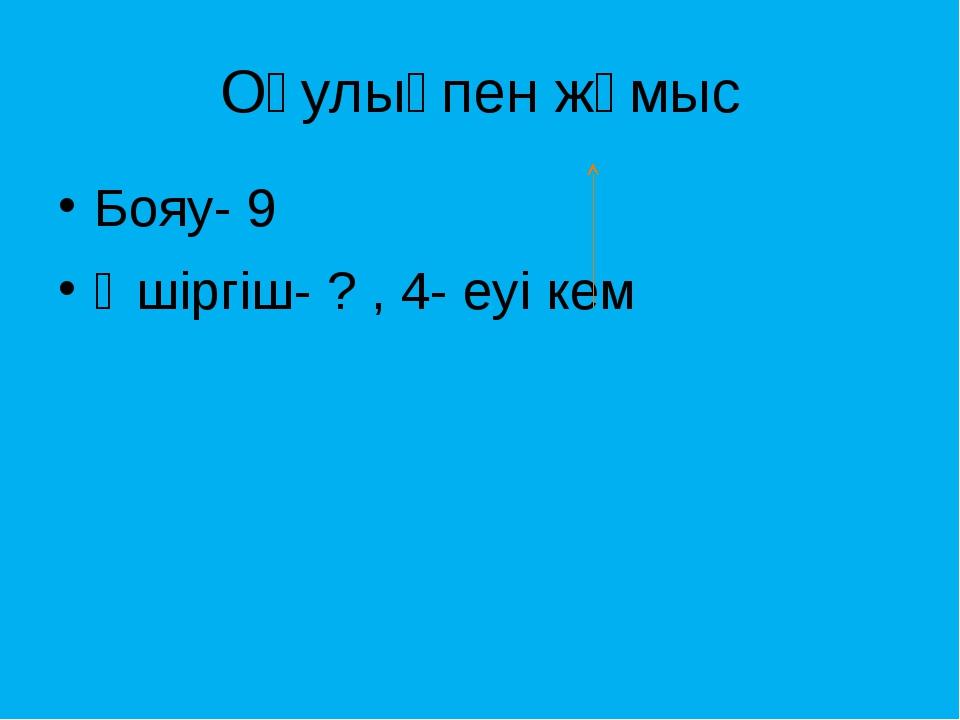 Оқулықпен жұмыс Бояу- 9 Өшіргіш- ? , 4- еуі кем