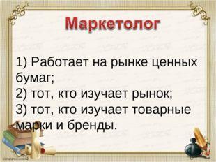 1) Работает на рынке ценных бумаг; 2) тот, кто изучает рынок; 3) тот, кто из