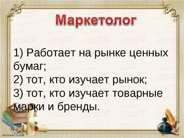 1) Работает на рынке ценных бумаг; 2) тот, кто изучает рынок; 3) тот, кто из...