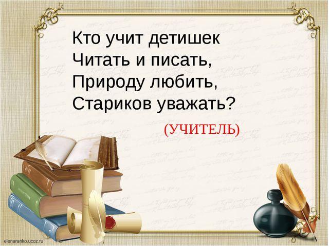 Кто учит детишек Читать и писать, Природу любить, Стариков уважать? (УЧИТЕЛЬ)