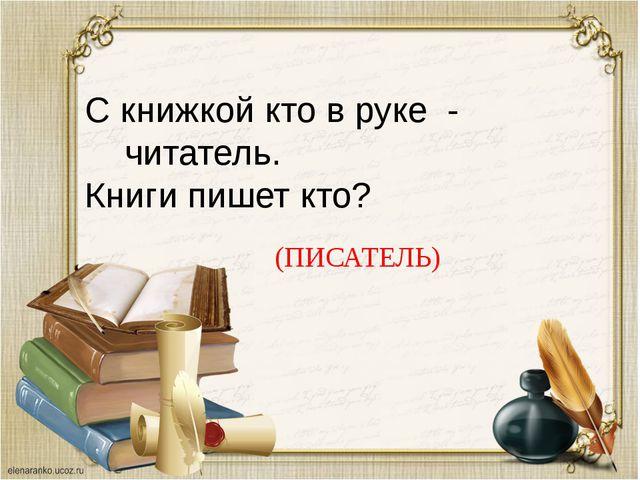С книжкой кто в руке - читатель. Книги пишет кто? (ПИСАТЕЛЬ)