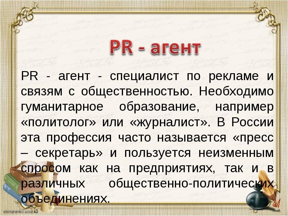 PR - агент - специалист по рекламе и связям с общественностью. Необходимо гум...
