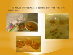 Не только приготовили, но и сделали фотоотчет «How I do my fish bowl»: