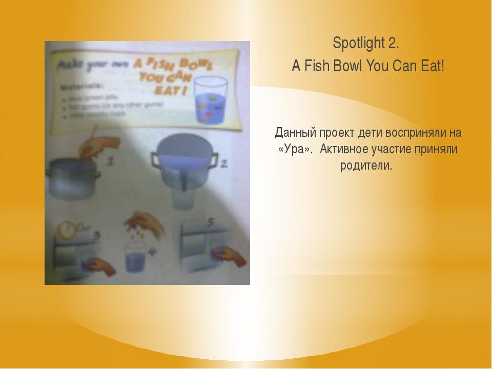 Spotlight 2. A Fish Bowl You Can Eat! Данный проект дети восприняли на «Ура»....