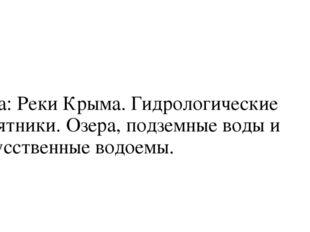Тема: Реки Крыма. Гидрологические памятники. Озера, подземные воды и искусст