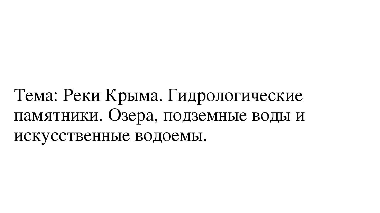 Тема: Реки Крыма. Гидрологические памятники. Озера, подземные воды и искусст...