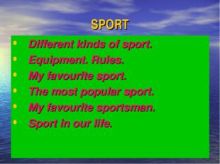 SPORT Different kinds of sport. Equipment. Rules. My favourite sport. The mos