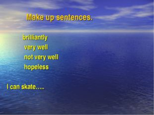Make up sentences. brilliantly very well not very well hopeless I can skate…..