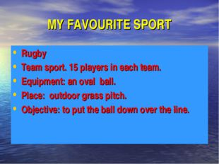 MY FAVOURITE SPORT Rugby Team sport. 15 players in each team. Equipment: an o