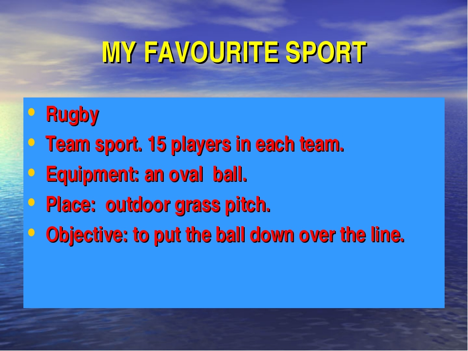MY FAVOURITE SPORT Rugby Team sport. 15 players in each team. Equipment: an o...