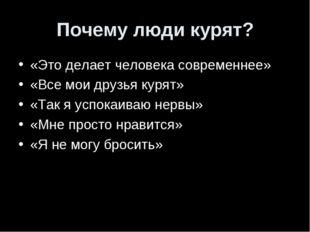 Почему люди курят? «Это делает человека современнее» «Все мои друзья курят» «