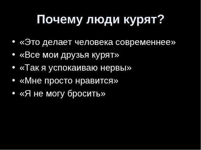 Почему люди курят? «Это делает человека современнее» «Все мои друзья курят» «...