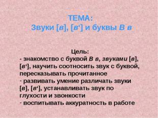 ТЕМА: Звуки [в], [в'] и буквы В в Цель: - знакомство с буквой В в, звуками [в
