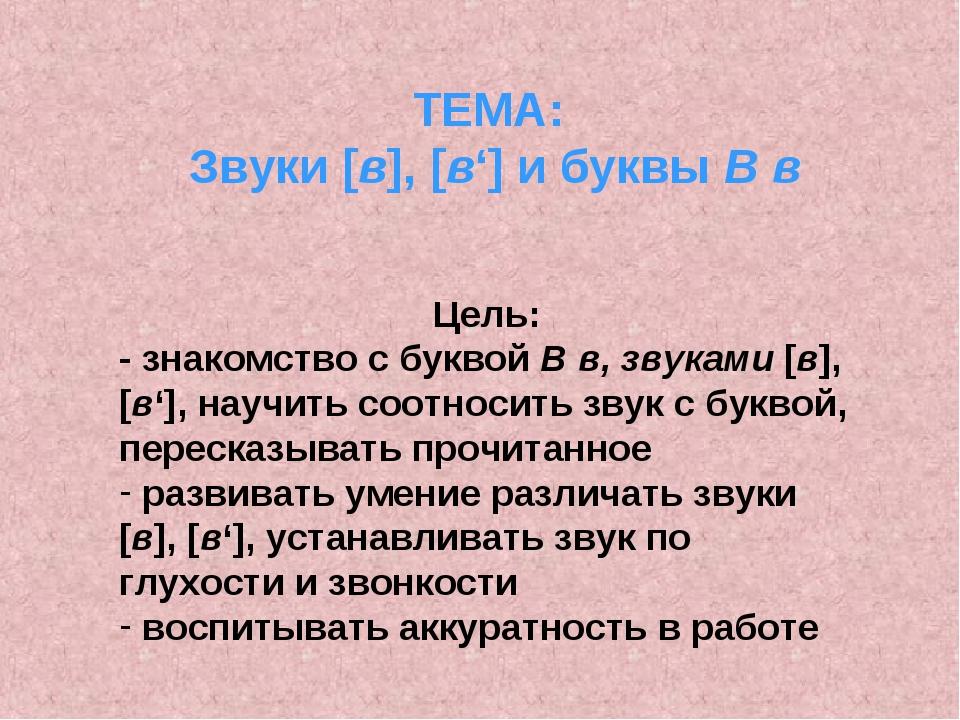 ТЕМА: Звуки [в], [в'] и буквы В в Цель: - знакомство с буквой В в, звуками [в...