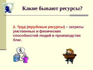Какие бывают ресурсы? 2. Труд (трудовые ресурсы) – затраты умственных и физич