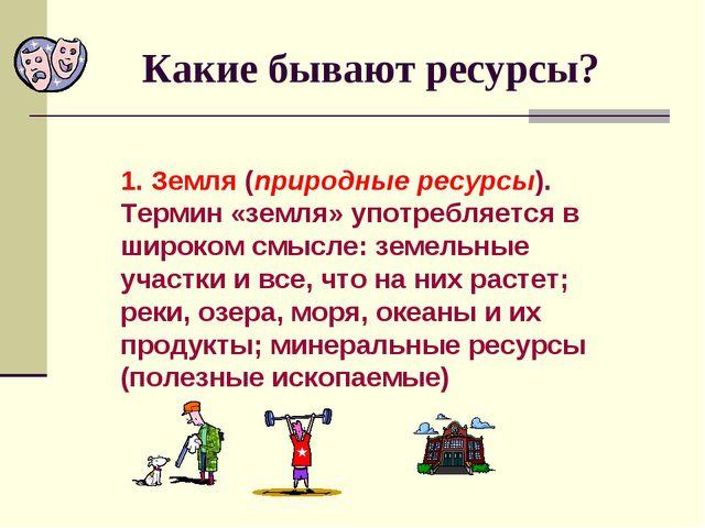 Какие бывают ресурсы? 1. Земля (природные ресурсы). Термин «земля» употребляе...