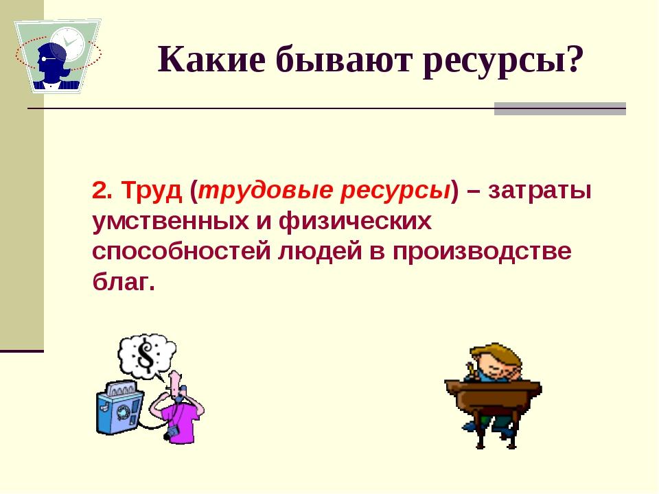 Какие бывают ресурсы? 2. Труд (трудовые ресурсы) – затраты умственных и физич...