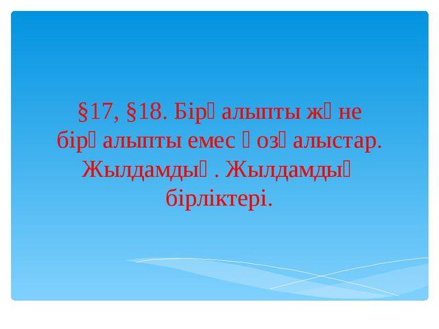 §17, §18. Бірқалыпты және бірқалыпты емес қозғалыстар. Жылдамдық. Жылдамдық...