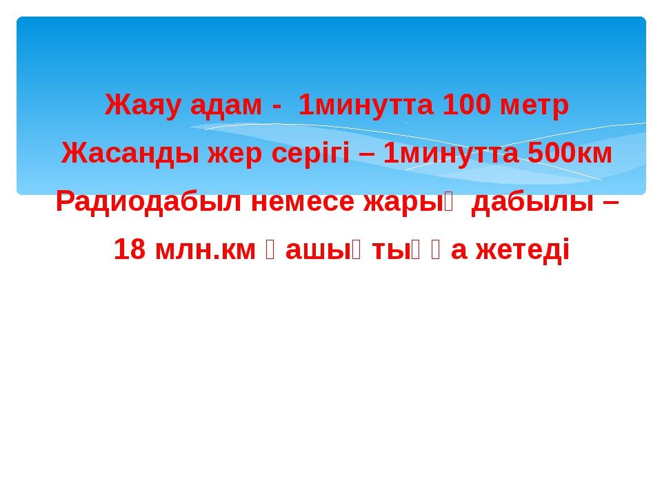 Жаяу адам - 1минутта 100 метр Жасанды жер серігі – 1минутта 500км Радиодабыл...