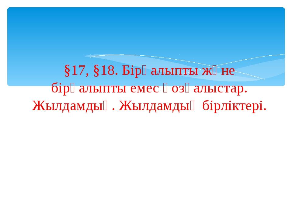 §17, §18. Бірқалыпты және бірқалыпты емес қозғалыстар. Жылдамдық. Жылдамдық б...