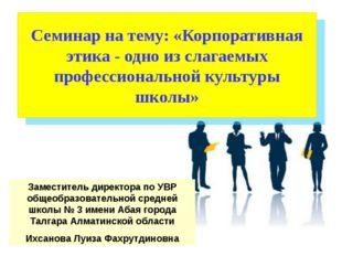 Семинар на тему: «Корпоративная этика - одно из слагаемых профессиональной ку