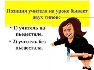 Позиция учителя на уроке бывает двух типов: 1) учитель на пьедестале. 2) учи