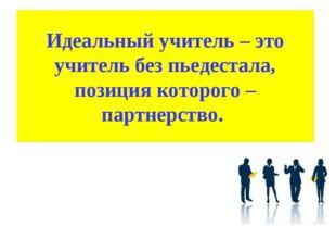 Идеальный учитель – это учитель без пьедестала, позиция которого – партнерство.
