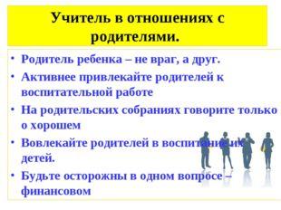 Учитель в отношениях с родителями. Родитель ребенка – не враг, а друг. Активн