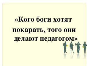 «Кого боги хотят покарать, того они делают педагогом»