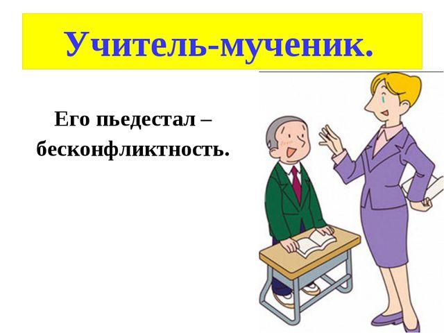 Учитель-мученик. Его пьедестал – бесконфликтность.