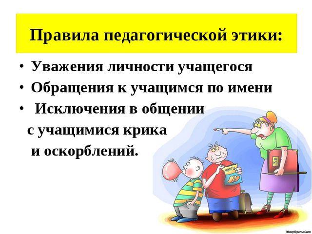 Правила педагогической этики: Уважения личности учащегося Обращения к учащимс...