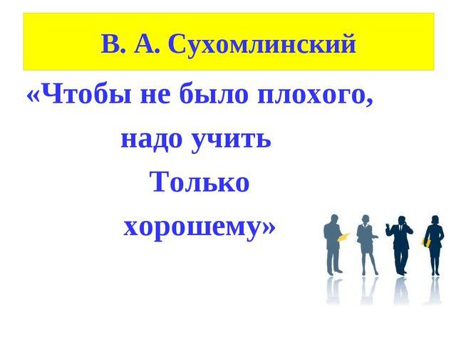 В. А. Сухомлинский «Чтобы не было плохого, надо учить Только хорошему»
