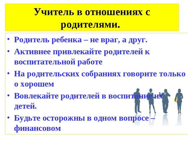 Учитель в отношениях с родителями. Родитель ребенка – не враг, а друг. Активн...