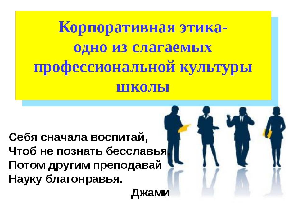 Корпоративная этика- одно из слагаемых профессиональной культуры школы Себя с...