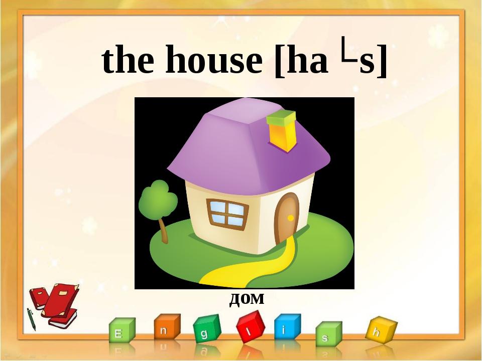 the house [haʊs] дом