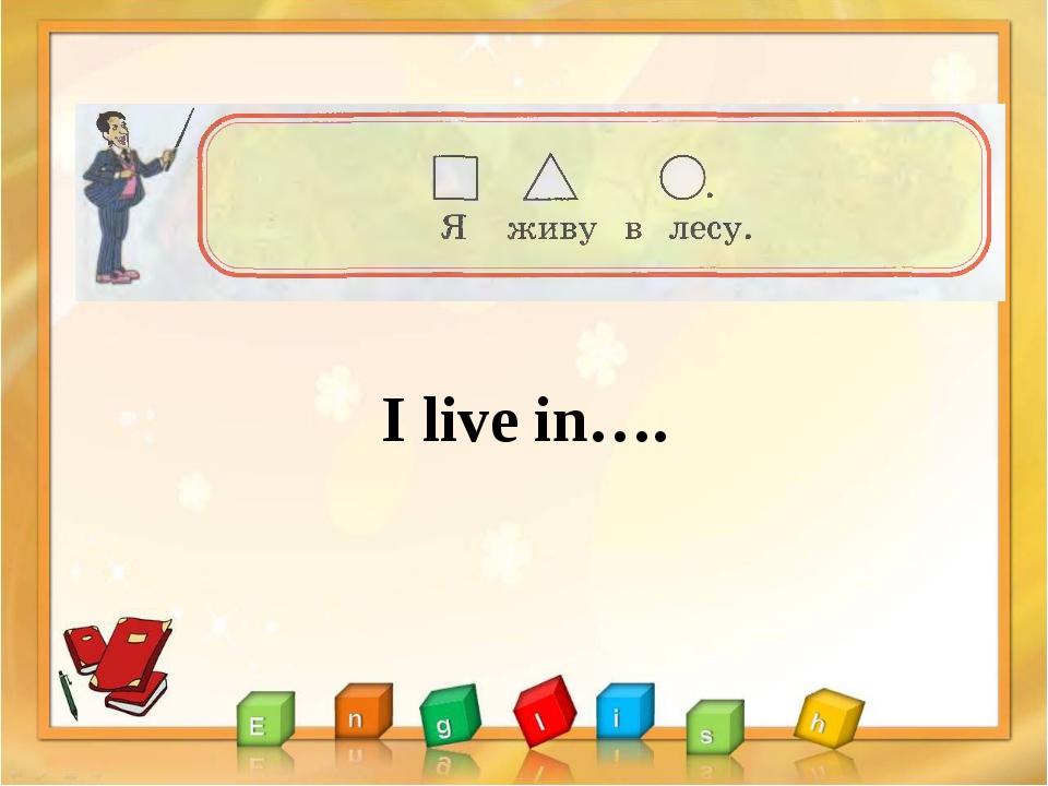 I live in….