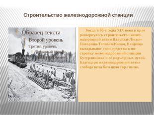 Строительство железнодорожной станции Когда в 80-е годы XIX века в крае разве