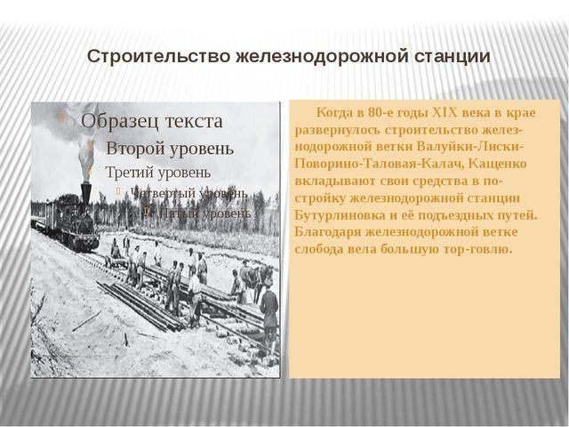 Строительство железнодорожной станции Когда в 80-е годы XIX века в крае разве...
