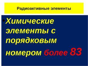 Радиоактивные элементы Химические элементы с порядковым номером более 83