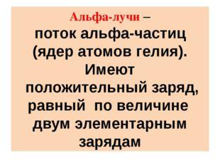 Альфа-лучи – поток альфа-частиц (ядер атомов гелия). Имеют положительный заря