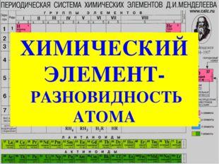 ХИМИЧЕСКИЙ ЭЛЕМЕНТ- РАЗНОВИДНОСТЬ АТОМА