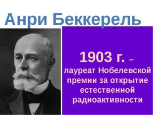 1903 г. – лауреат Нобелевской премии за открытие естественной радиоактивност