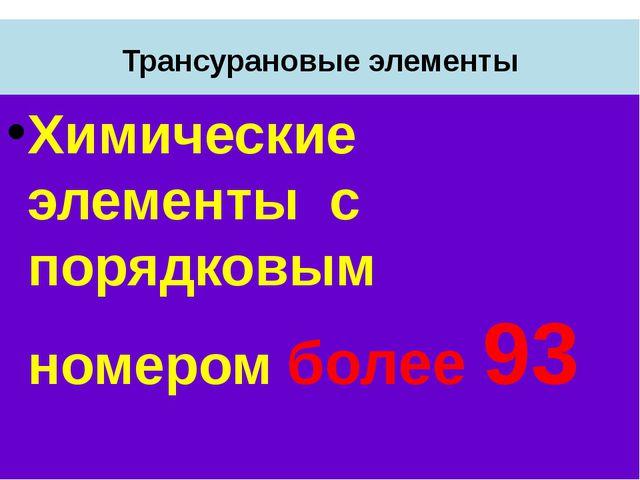 Трансурановые элементы Химические элементы с порядковым номером более 93