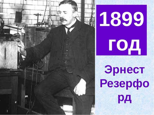 1899 год Эрнест Резерфорд