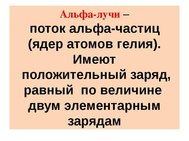 Альфа-лучи – поток альфа-частиц (ядер атомов гелия). Имеют положительный заря...
