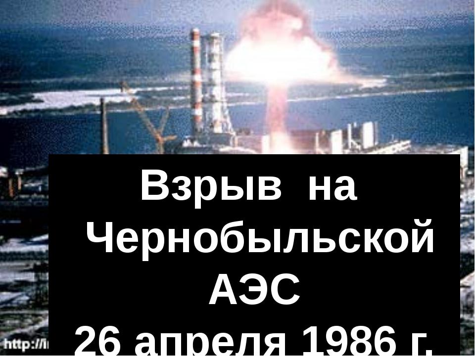 Взрыв на Чернобыльской АЭС 26 апреля 1986 г.